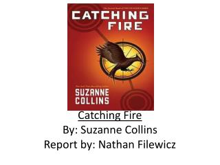 Catching Fire By: Suzanne Collins Report by: Nathan Filewicz