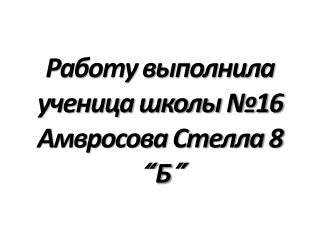 """Работу выполнила ученица школы №16 Амвросова Стелла 8  """" Б """""""