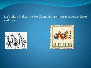 Let's take a look at the Pre-Colombian civilizations: Aztec, Maya a nd Inca