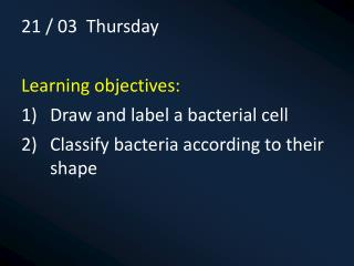 21 / 03  Thursday Learning objectives: Draw and label a bacterial cell