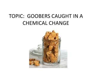 TOPIC:  GOOBERS CAUGHT IN A CHEMICAL CHANGE