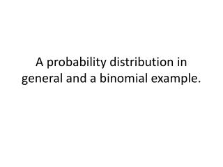 A probability distribution in general and a binomial example.