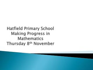 Hatfield  Primary School Making Progress in  Mathematics Thursday  8 th  November