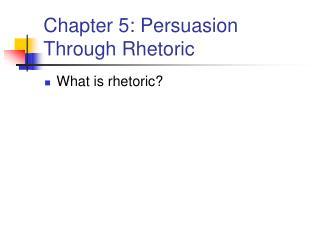 Chapter 5: Persuasion Through Rhetoric