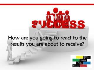 How are you going to react to the results you are about to receive?