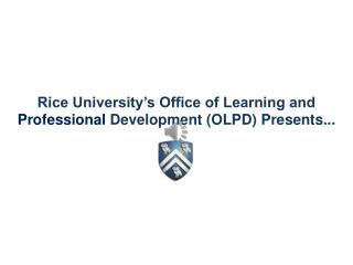 Rice University's Office of Learning and  Professional  Development (OLPD) Presents ...