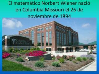 El matemático Norbert Wiener nació en Columbia Missouri el 26 de noviembre de 1894