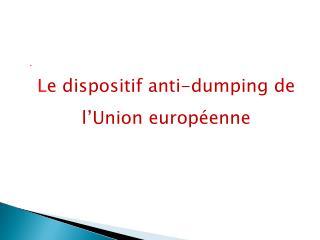 L e dispositif anti-dumping de l'Union européenne