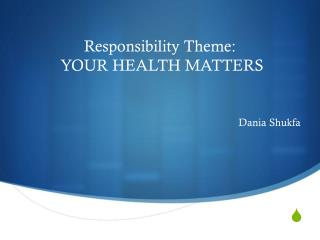 Responsibility Theme:  YOUR HEALTH MATTERS