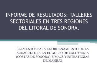 INFORME DE RESULTADOS: TALLERES SECTORIALES EN TRES REGIONES DEL LITORAL DE SONORA.