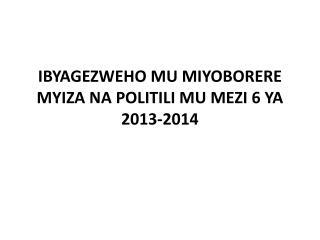 IBYAGEZWEHO MU MIYOBORERE MYIZA NA POLITILI MU MEZI 6 YA 2013-2014