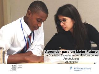 Aprender para un Mejor Futuro La Comisión Especial sobre Métricas de los Aprendizajes Abril 2013