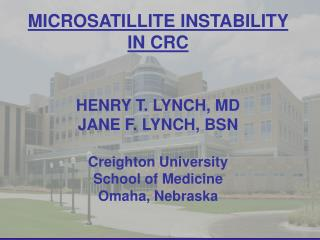 MICROSATILLITE INSTABILITY IN CRC HENRY T. LYNCH, MD JANE F. LYNCH, BSN Creighton University