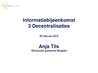 Informatiebijeenkomst  3 Decentralisaties  20 februari 2013 Anja Tils Wethouder gemeente Bergeijk