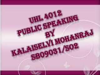 UHL 4012 PUBLIC SPEAKING BY KALAISELVI MOHANRAJ SB09031/SO2