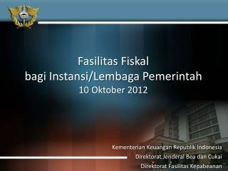 Fasilitas Fiskal bagi Instansi / Lembaga Pemerintah 10  Oktober  2012