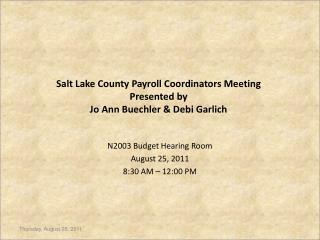 Salt Lake County Payroll Coordinators Meeting Presented by  Jo Ann Buechler & Debi Garlich
