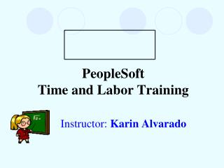 PeopleSoft  Time and Labor Training Instructor:  Karin Alvarado