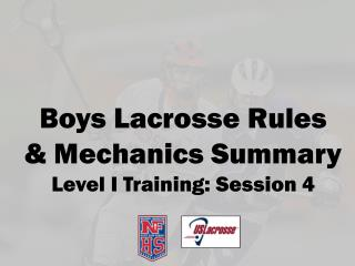 Boys Lacrosse Rules  & Mechanics Summary Level I Training:  Session  4