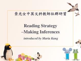 崇光女中英文科教師社群研習 Reading Strategy –Making Inferences  introduced by Maria Kang