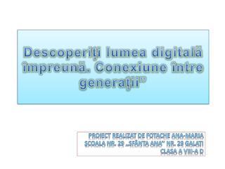 """Descoperi ț i lumea digital ă î mpreun ă . Conexiune  î ntre genera ț ii"""""""