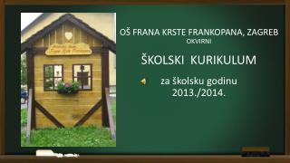 OŠ FRANA KRSTE FRANKOPANA, ZAGREB OKVIRNI ŠKOLSKI  KURIKULUM za školsku godinu 2013./2014.