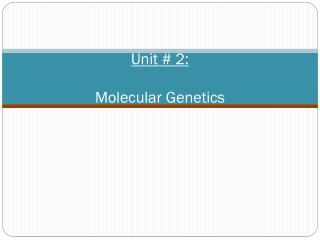 Unit # 2: Molecular Genetics