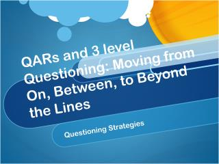 QARs  and 3 level Questioning: Moving from On, Between, to Beyond the Lines