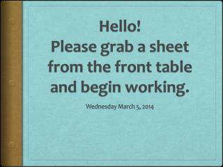 Hello! Please grab a sheet from the front table and begin working.