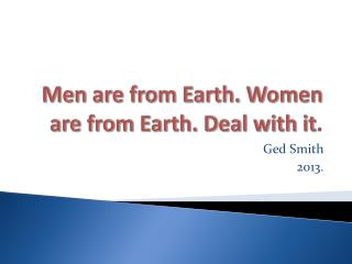 Men are from Earth. Women are from Earth. Deal with it .