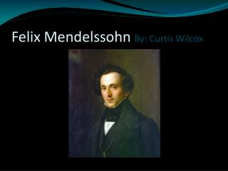Felix Mendelssohn  By: Curtis Wilcox