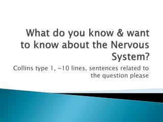What do you know & want to know about the Nervous System?