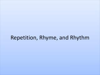 Repetition,  Rhyme, and Rhythm