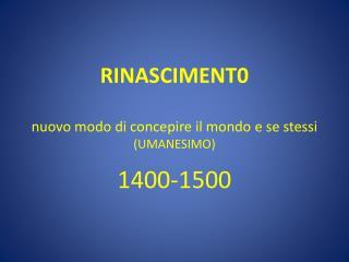 RINASCIMENT0 nuovo modo di concepire il mondo e se stessi (UMANESIMO) 1400-1500
