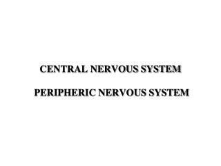 CENTRAL NERVOUS SYSTEM  PERIPHERIC NERVOUS SYSTEM