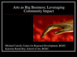 Arts as Big Business; Leveraging Community Impact
