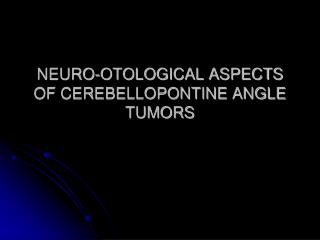 NEURO-OTOLOGICAL ASPECTS OF CEREBELLOPONTINE ANGLE TUMORS