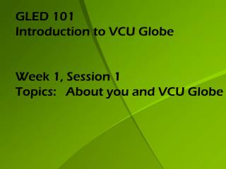 GLED 101 Introduction to VCU Globe Week 1, Session 1 Topics:    About you and VCU Globe