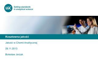 Kosztowna jakość Jakość w Chemii Analitycznej 28.11. 2013 Bolesław Jerzak