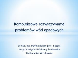Kompleksowe  rozwiązywanie problemów  wód opadowych Dr hab. inż. Paweł Licznar, prof.  n adzw .
