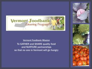 Vermont Foodbank Mission T o GATHER and SHARE quality food  and NURTURE partnerships