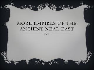 More Empires of the Ancient Near East