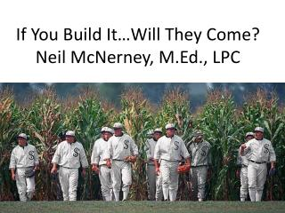 If You Build It…Will They Come? Neil McNerney, M.Ed., LPC