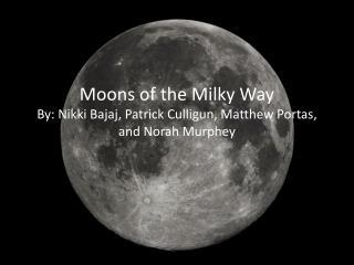 Moons of the Milky Way By: Nikki Bajaj, Patrick  Culligun , Matthew  Portas , and Norah  Murphey