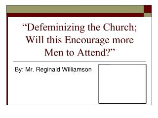 Defeminizing the Church; Will this Encourage more Men to Attend