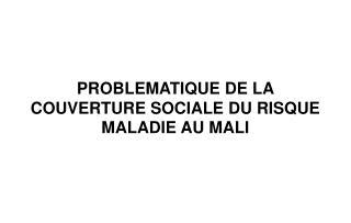 PROBLEMATIQUE DE LA COUVERTURE SOCIALE DU RISQUE MALADIE AU MALI