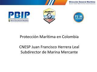 Protección Marítima en Colombia CNESP Juan Francisco Herrera Leal Subdirector de Marina Mercante