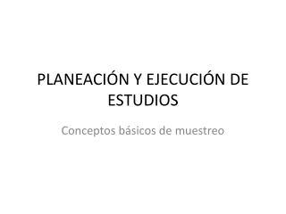 PLANEACIÓN Y EJECUCIÓN DE ESTUDIOS
