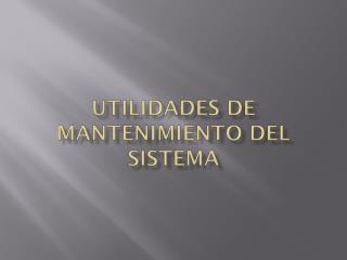 Utilidades de mantenimiento del sistema