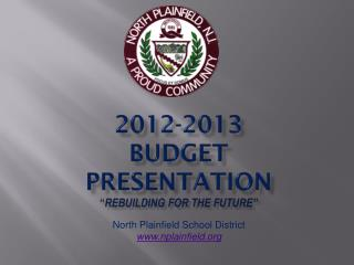 "2012-2013  BUDGET PRESENTATION "" Rebuilding for the Future"""